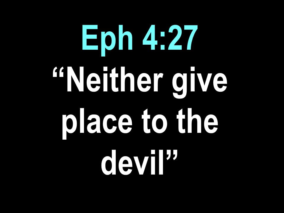 Eph 4:27 Neither give place to the devil