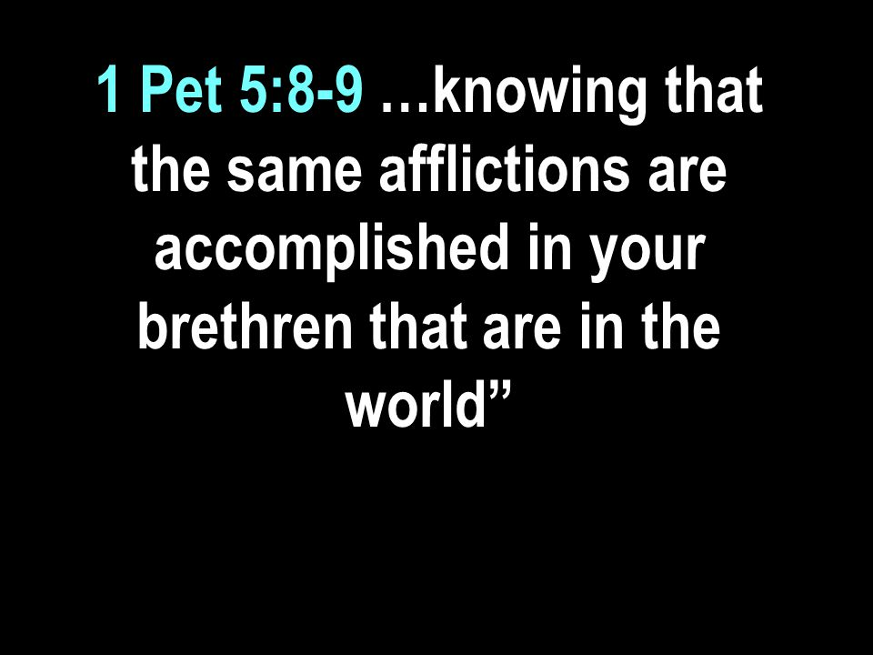 1 Pet 5:8-9 …knowing that the same afflictions are accomplished in your brethren that are in the world