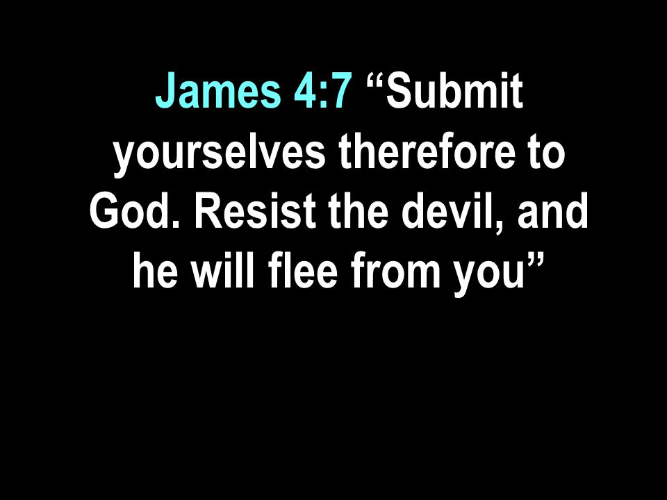 James 4:7 Submit yourselves therefore to God. Resist the devil, and he will flee from you
