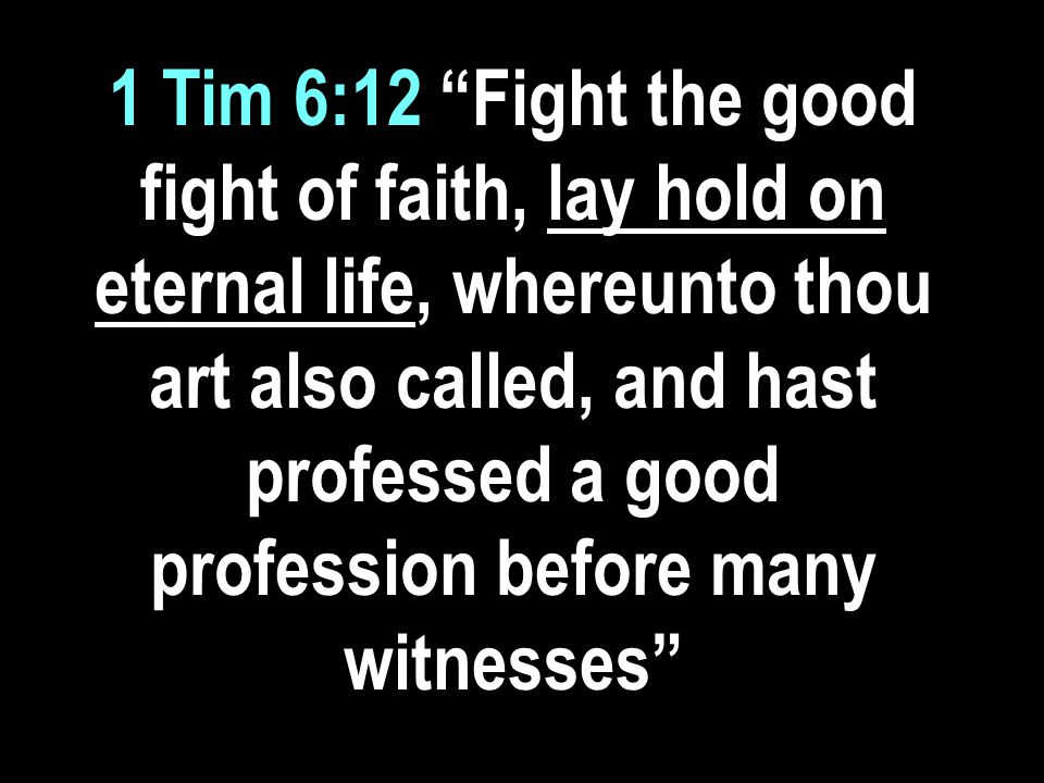 1 Tim 6:12 Fight the good fight of faith, lay hold on eternal life, whereunto thou art also called, and hast professed a good profession before many witnesses
