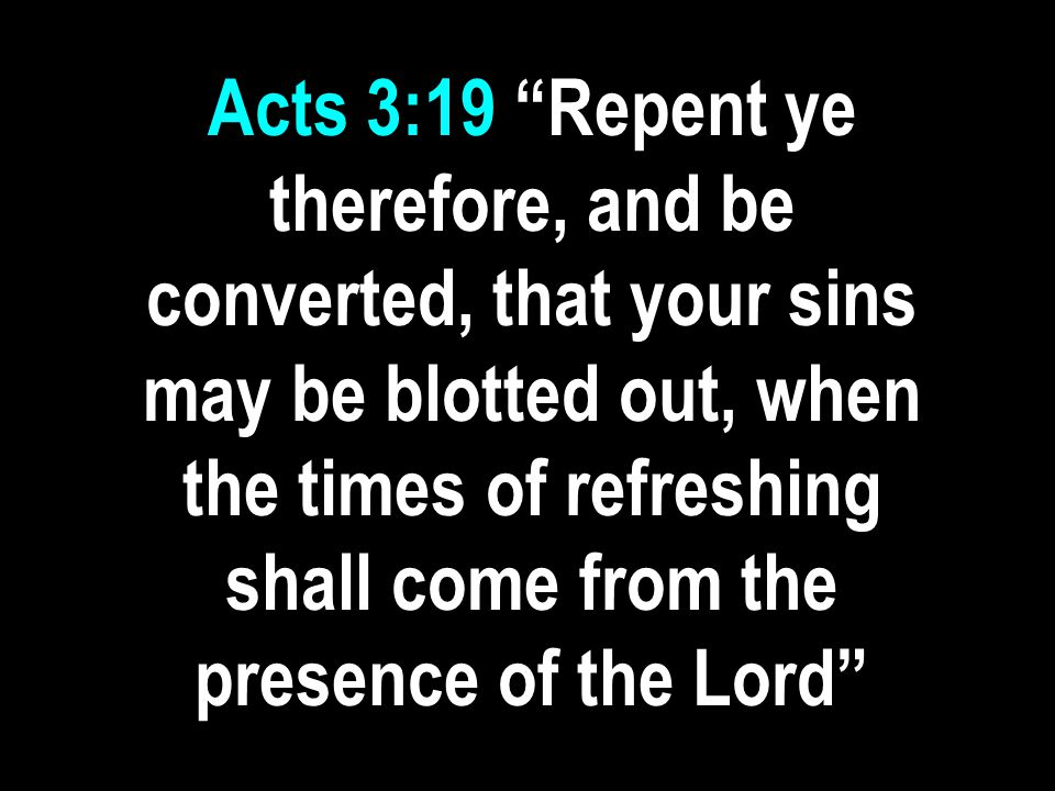 Acts 3:19 Repent ye therefore, and be converted, that your sins may be blotted out, when the times of refreshing shall come from the presence of the Lord