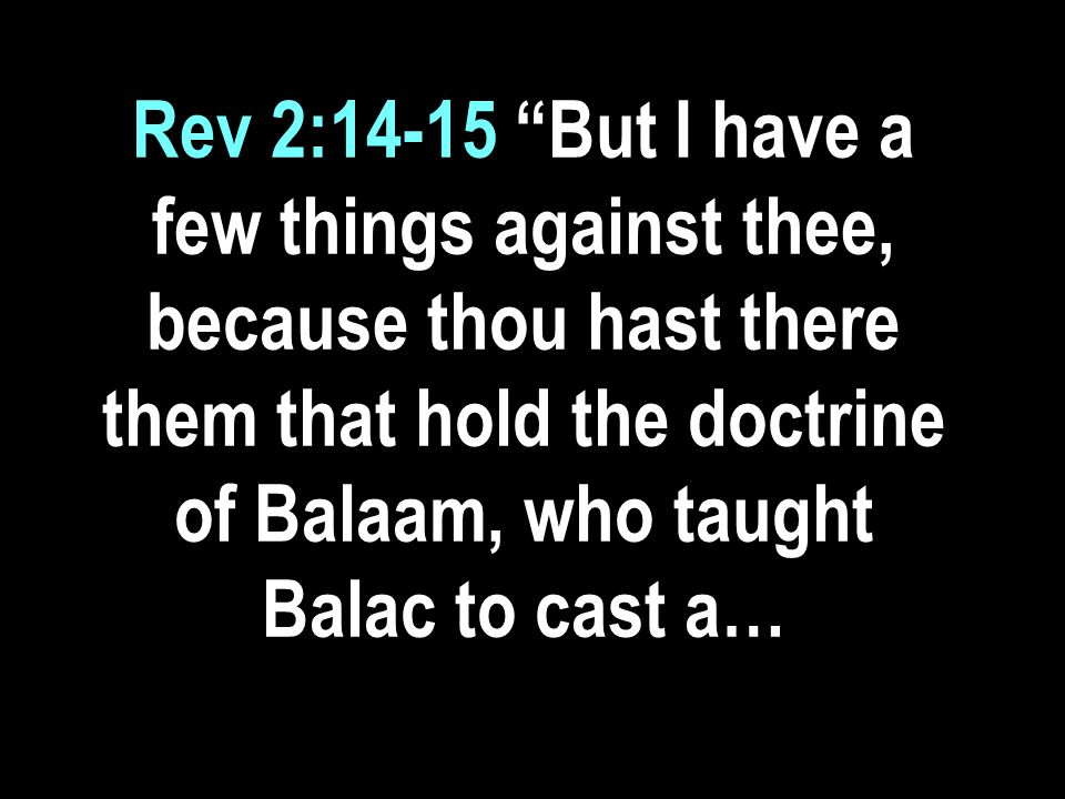 Rev 2:14-15 But I have a few things against thee, because thou hast there them that hold the doctrine of Balaam, who taught Balac to cast a…