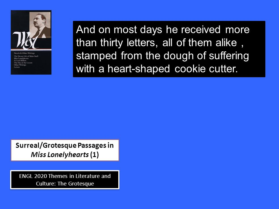 ENGL 2020 Themes in Literature and Culture: The Grotesque Surreal/Grotesque Passages in Miss Lonelyhearts (1) And on most days he received more than thirty letters, all of them alike, stamped from the dough of suffering with a heart-shaped cookie cutter.