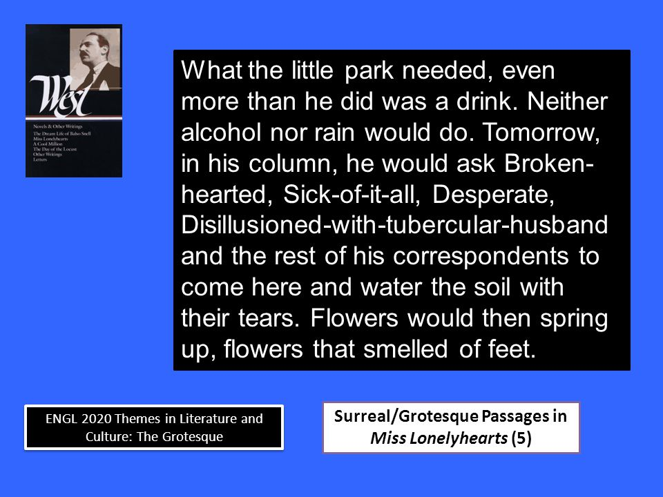 ENGL 2020 Themes in Literature and Culture: The Grotesque Surreal/Grotesque Passages in Miss Lonelyhearts (5) What the little park needed, even more than he did was a drink.