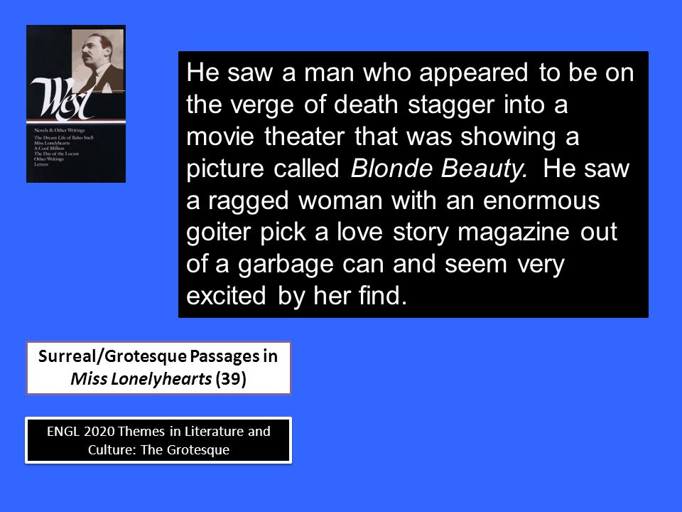 ENGL 2020 Themes in Literature and Culture: The Grotesque Surreal/Grotesque Passages in Miss Lonelyhearts (39) He saw a man who appeared to be on the verge of death stagger into a movie theater that was showing a picture called Blonde Beauty.
