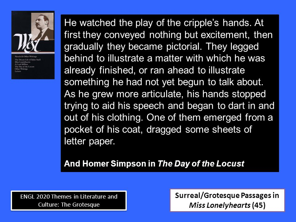 ENGL 2020 Themes in Literature and Culture: The Grotesque Surreal/Grotesque Passages in Miss Lonelyhearts (45) He watched the play of the cripple's hands.