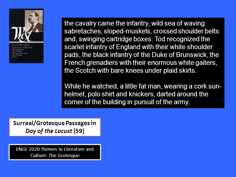 ENGL 2020 Themes in Literature and Culture: The Grotesque Surreal/Grotesque Passages in Day of the Locust (59) the cavalry came the infantry, wild sea of waving sabretaches, sloped-muskets, crossed shoulder belts and, swinging cartridge boxes.