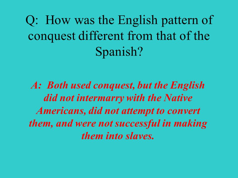 Q: How was the English pattern of conquest different from that of the Spanish.
