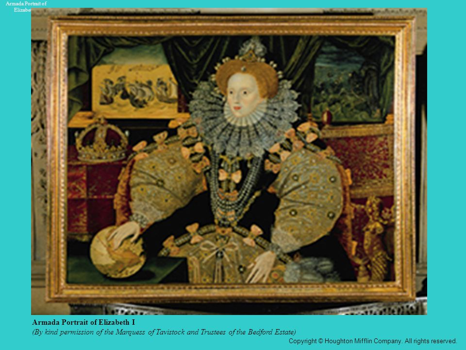Armada Portrait of Elizabeth I (By kind permission of the Marquess of Tavistock and Trustees of the Bedford Estate) Armada Portrait of Elizabeth I Copyright © Houghton Mifflin Company.