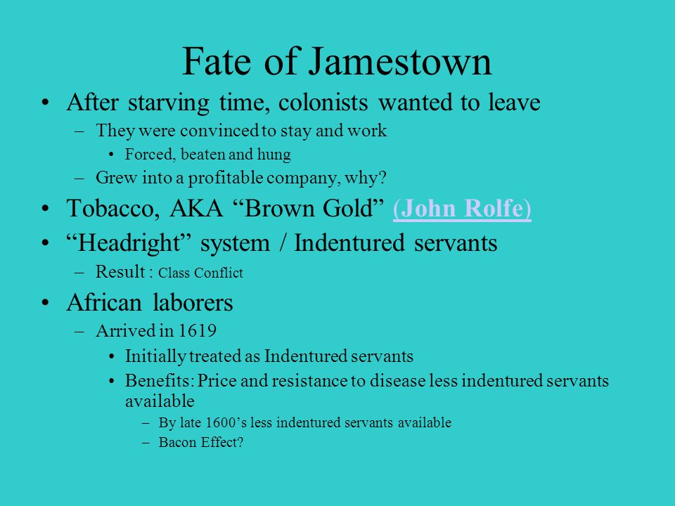 Fate of Jamestown After starving time, colonists wanted to leave –They were convinced to stay and work Forced, beaten and hung –Grew into a profitable company, why.