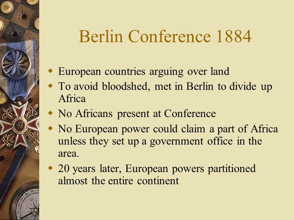 Berlin Conference 1884  European countries arguing over land  To avoid bloodshed, met in Berlin to divide up Africa  No Africans present at Conference  No European power could claim a part of Africa unless they set up a government office in the area.