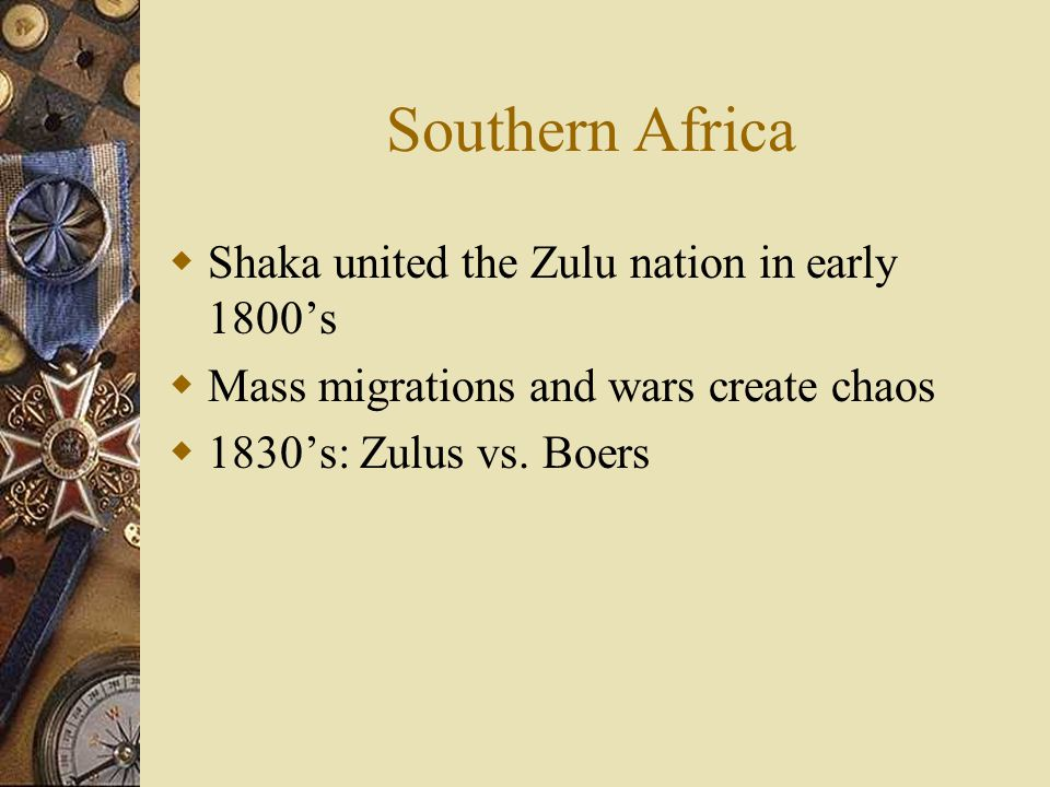 Southern Africa  Shaka united the Zulu nation in early 1800's  Mass migrations and wars create chaos  1830's: Zulus vs.
