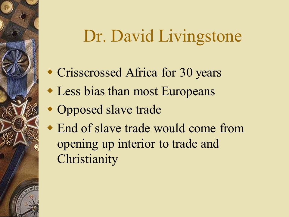 Dr. David Livingstone  Crisscrossed Africa for 30 years  Less bias than most Europeans  Opposed slave trade  End of slave trade would come from op