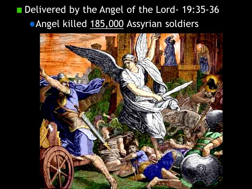 Delivered by the Angel of the Lord- 19:35-36 Angel killed 185,000 Assyrian soldiers