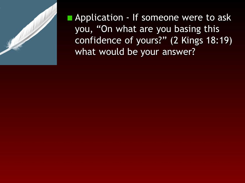 Application - If someone were to ask you, On what are you basing this confidence of yours (2 Kings 18:19) what would be your answer
