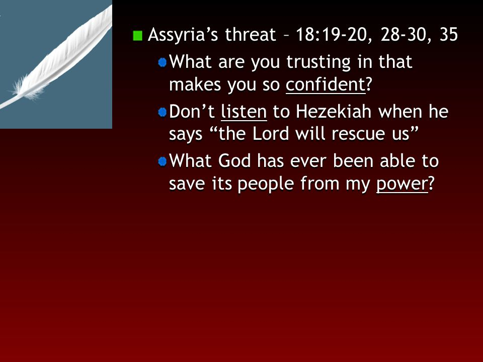 Hezekiah's Prayer and God's reply through the prophet Isaiah – 2 Kings 19 19:1-7 Perhaps the Lord has heard the Assyrian king defy the living God The Lord says – do not be disturbed by this blasphemous speech from the Assyrian King I will move against him 19:32-34 I will defend this city and protect it For my honor and for the sake of my servant David