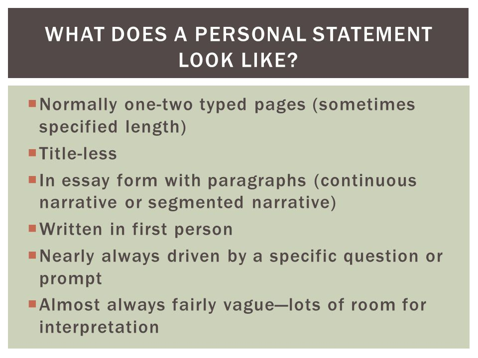  Normally one-two typed pages (sometimes specified length)  Title-less  In essay form with paragraphs (continuous narrative or segmented narrative)  Written in first person  Nearly always driven by a specific question or prompt  Almost always fairly vague—lots of room for interpretation WHAT DOES A PERSONAL STATEMENT LOOK LIKE