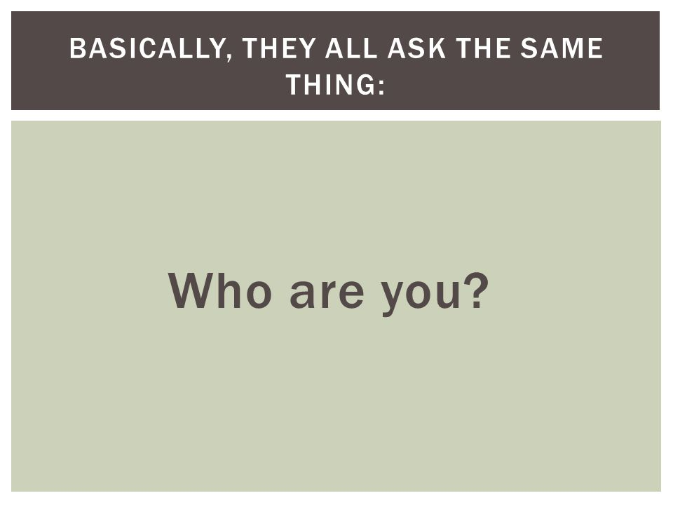 Who are you BASICALLY, THEY ALL ASK THE SAME THING: