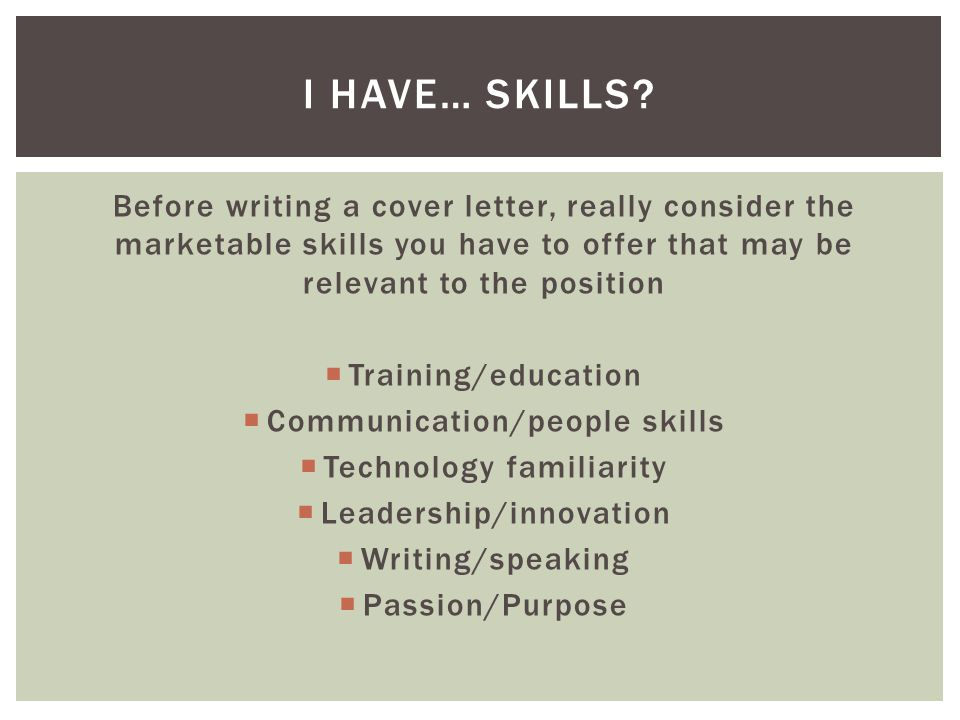 Before writing a cover letter, really consider the marketable skills you have to offer that may be relevant to the position  Training/education  Communication/people skills  Technology familiarity  Leadership/innovation  Writing/speaking  Passion/Purpose I HAVE… SKILLS