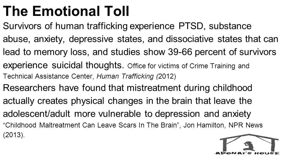 The Emotional Toll Survivors of human trafficking experience PTSD, substance abuse, anxiety, depressive states, and dissociative states that can lead to memory loss, and studies show 39-66 percent of survivors experience suicidal thoughts.