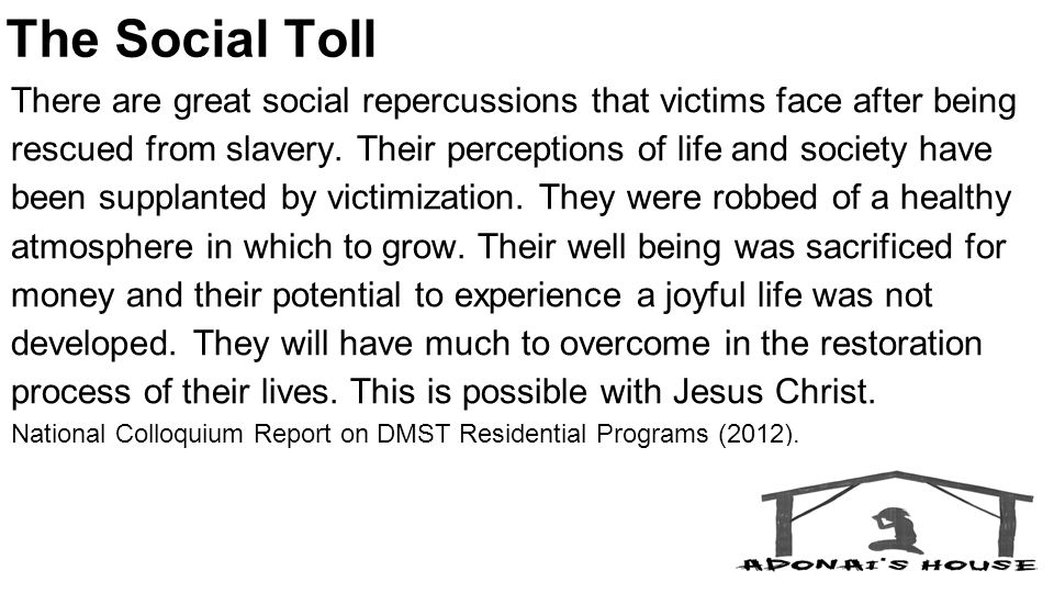 The Social Toll There are great social repercussions that victims face after being rescued from slavery.