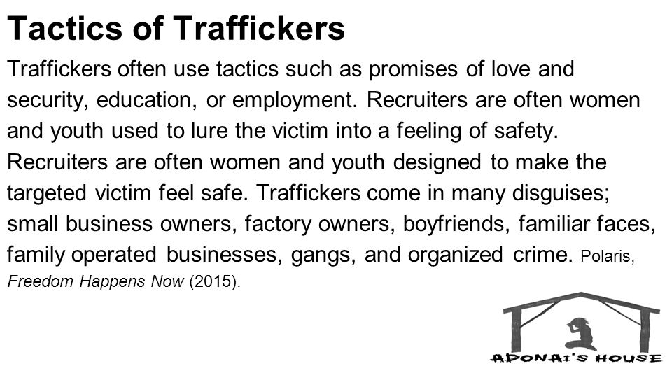 Tactics of Traffickers Traffickers often use tactics such as promises of love and security, education, or employment.