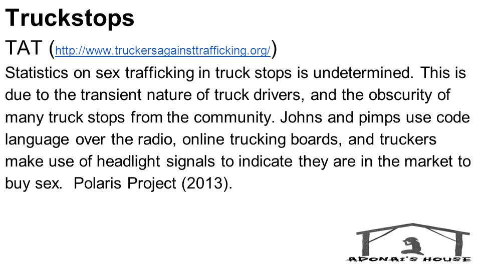 Truckstops TAT ( http://www.truckersagainsttrafficking.org/ ) http://www.truckersagainsttrafficking.org/ Statistics on sex trafficking in truck stops is undetermined.