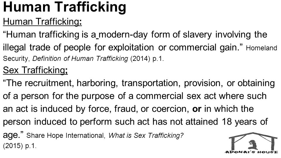 Human Trafficking Human Trafficking: Human trafficking is a modern-day form of slavery involving the illegal trade of people for exploitation or commercial gain. Homeland Security, Definition of Human Trafficking (2014) p.1.