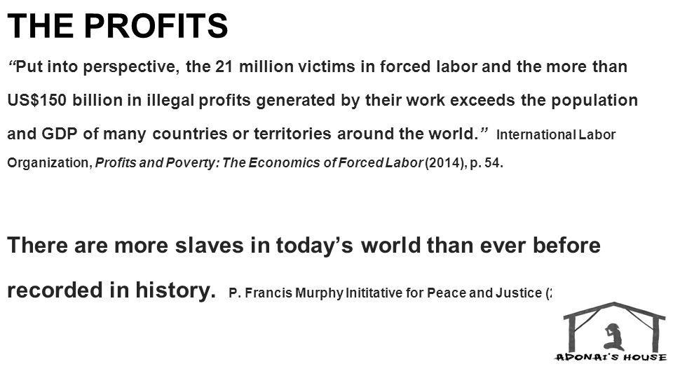 THE PROFITS Put into perspective, the 21 million victims in forced labor and the more than US$150 billion in illegal profits generated by their work exceeds the population and GDP of many countries or territories around the world. International Labor Organization, Profits and Poverty: The Economics of Forced Labor (2014), p.