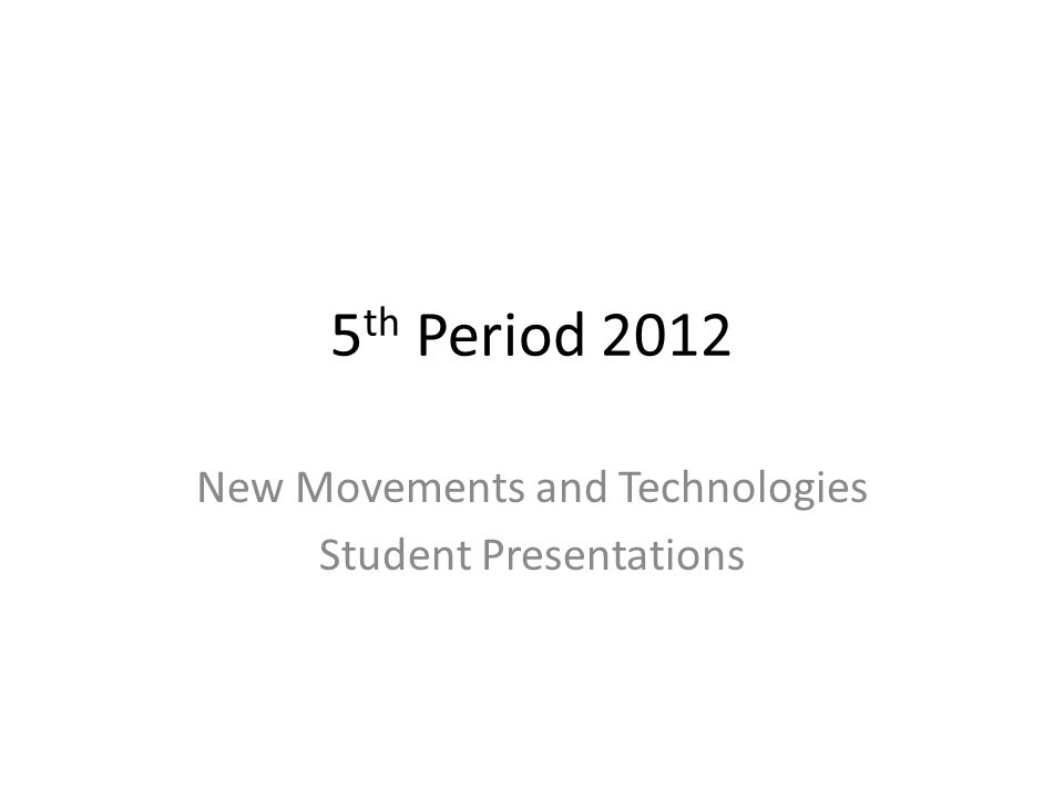 5 th Period 2012 New Movements and Technologies Student Presentations