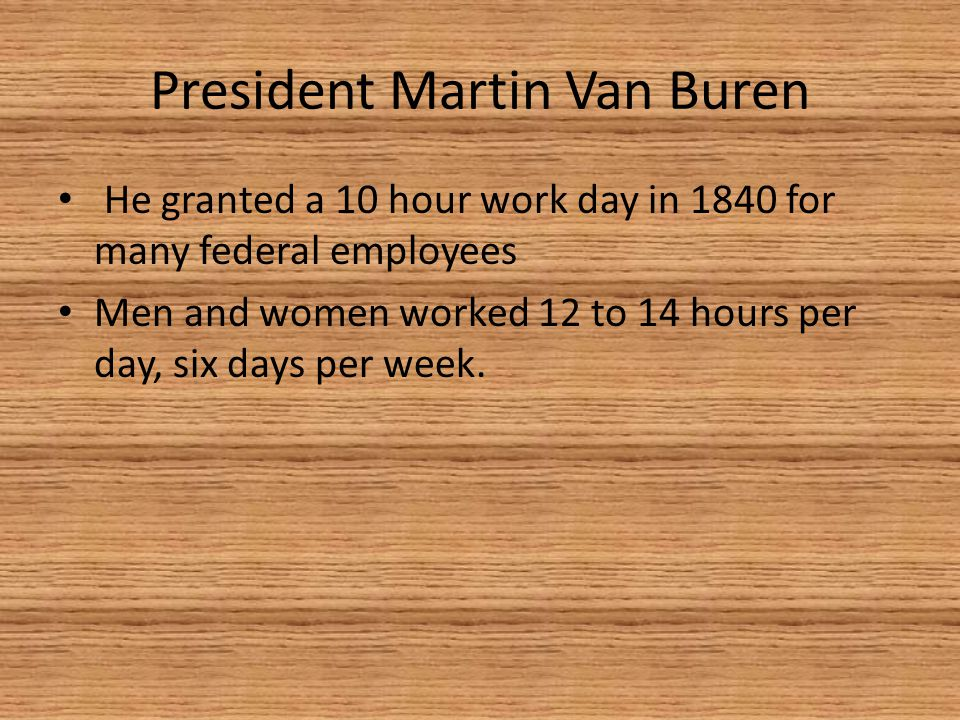 President Martin Van Buren He granted a 10 hour work day in 1840 for many federal employees Men and women worked 12 to 14 hours per day, six days per week.