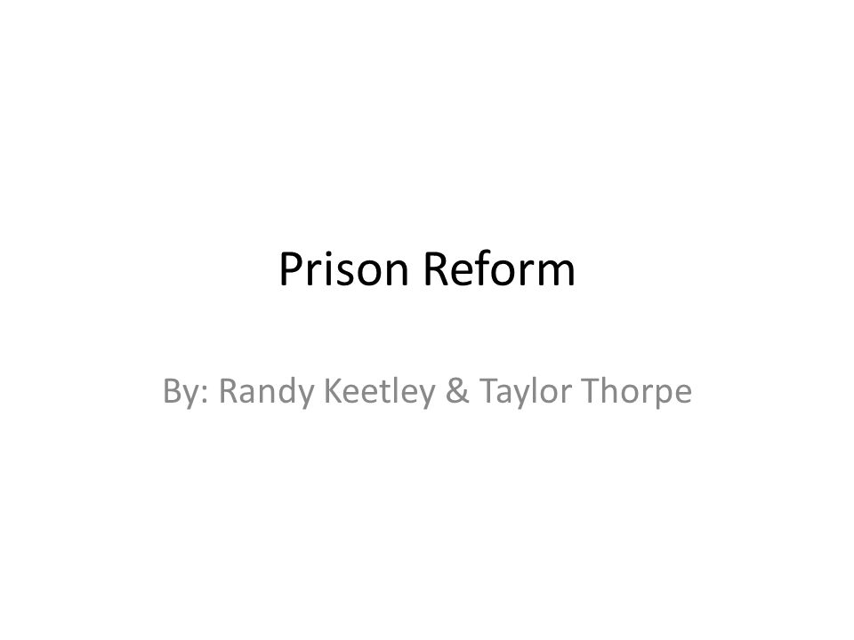 Prison Reform By: Randy Keetley & Taylor Thorpe