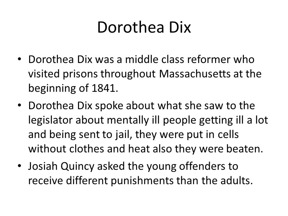 Dorothea Dix Dorothea Dix was a middle class reformer who visited prisons throughout Massachusetts at the beginning of 1841.