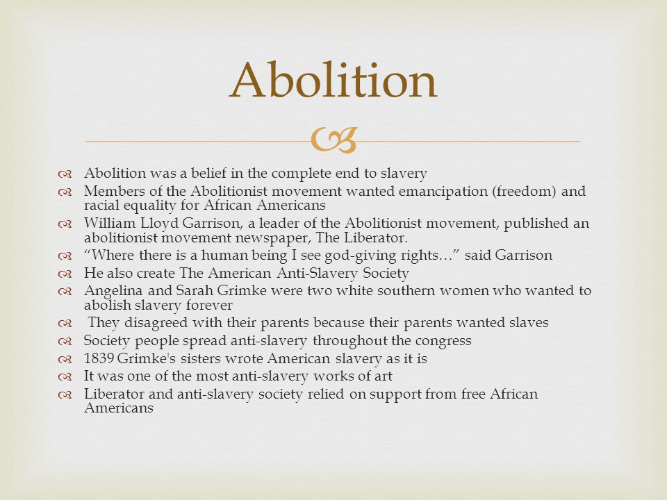   Abolition was a belief in the complete end to slavery  Members of the Abolitionist movement wanted emancipation (freedom) and racial equality for African Americans  William Lloyd Garrison, a leader of the Abolitionist movement, published an abolitionist movement newspaper, The Liberator.