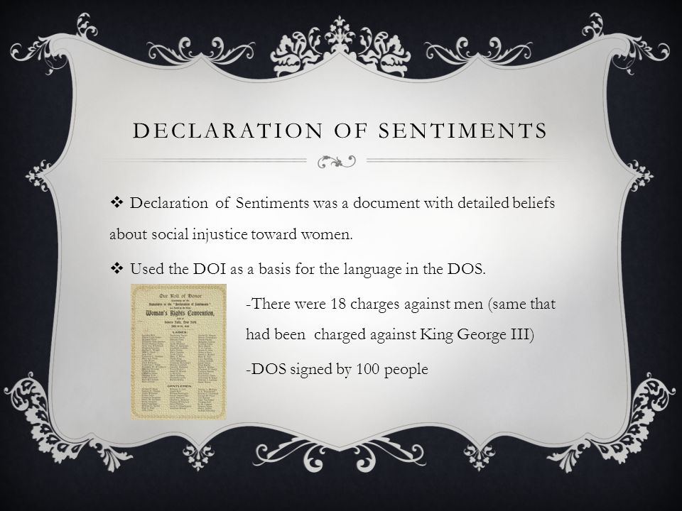 DECLARATION OF SENTIMENTS  Declaration of Sentiments was a document with detailed beliefs about social injustice toward women.
