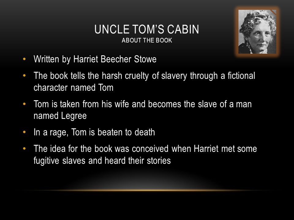UNCLE TOM'S CABIN ABOUT THE BOOK Written by Harriet Beecher Stowe The book tells the harsh cruelty of slavery through a fictional character named Tom Tom is taken from his wife and becomes the slave of a man named Legree In a rage, Tom is beaten to death The idea for the book was conceived when Harriet met some fugitive slaves and heard their stories