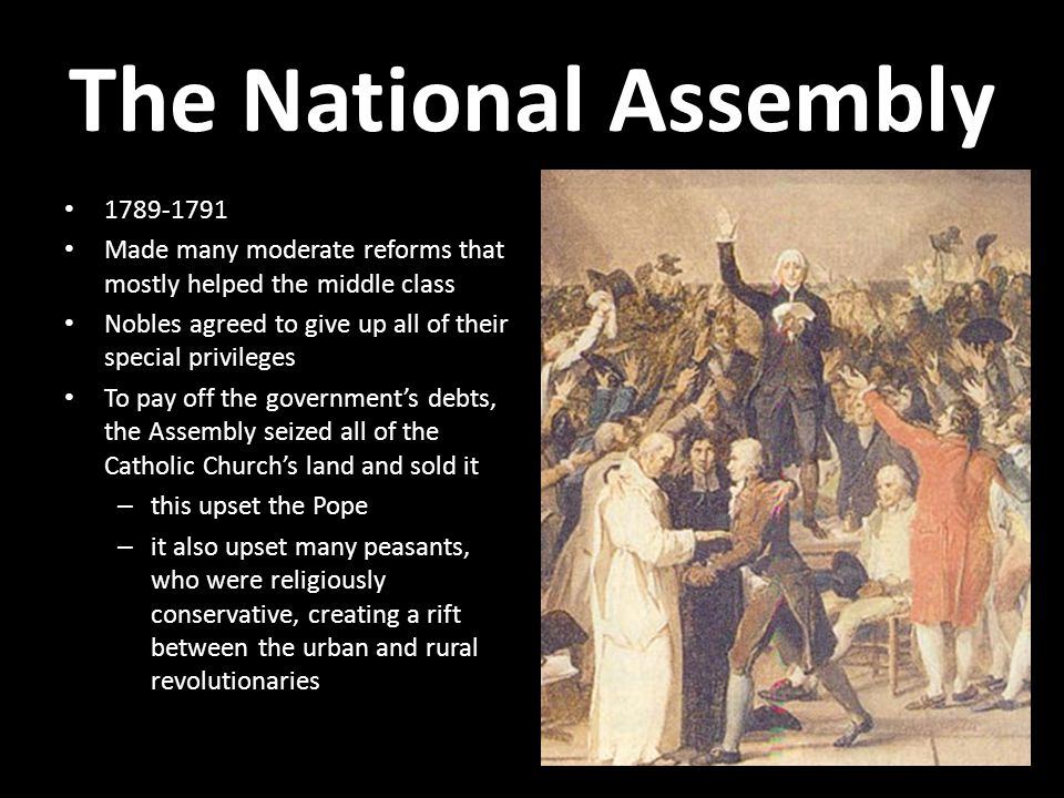 The National Assembly 1789-1791 Made many moderate reforms that mostly helped the middle class Nobles agreed to give up all of their special privileges To pay off the government's debts, the Assembly seized all of the Catholic Church's land and sold it – this upset the Pope – it also upset many peasants, who were religiously conservative, creating a rift between the urban and rural revolutionaries