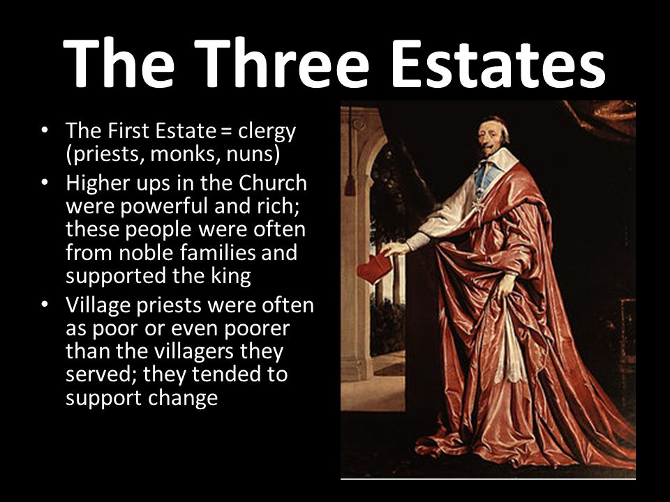 The Three Estates The First Estate = clergy (priests, monks, nuns) Higher ups in the Church were powerful and rich; these people were often from noble families and supported the king Village priests were often as poor or even poorer than the villagers they served; they tended to support change