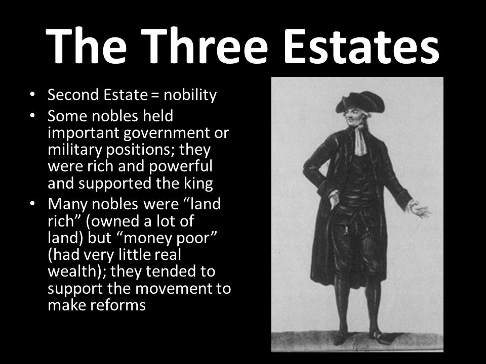 The Three Estates Second Estate = nobility Some nobles held important government or military positions; they were rich and powerful and supported the king Many nobles were land rich (owned a lot of land) but money poor (had very little real wealth); they tended to support the movement to make reforms