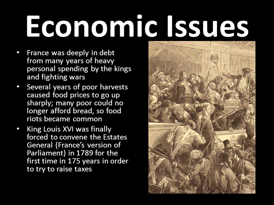 Economic Issues France was deeply in debt from many years of heavy personal spending by the kings and fighting wars Several years of poor harvests caused food prices to go up sharply; many poor could no longer afford bread, so food riots became common King Louis XVI was finally forced to convene the Estates General (France's version of Parliament) in 1789 for the first time in 175 years in order to try to raise taxes