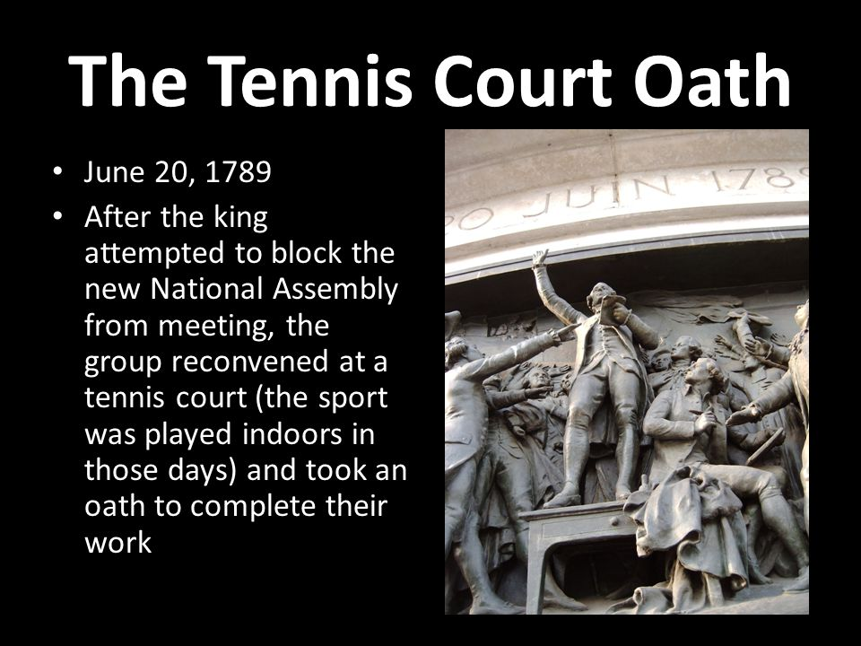 The Tennis Court Oath June 20, 1789 After the king attempted to block the new National Assembly from meeting, the group reconvened at a tennis court (the sport was played indoors in those days) and took an oath to complete their work