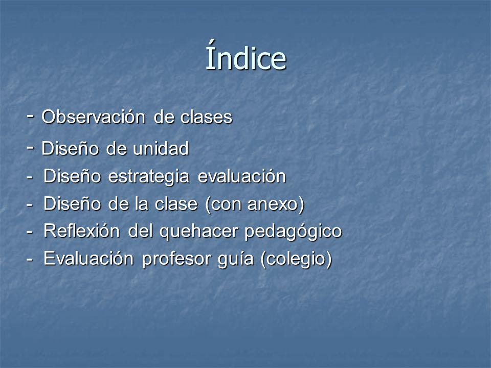 Índice - Observación de clases - Diseño de unidad - Diseño estrategia evaluación - Diseño de la clase (con anexo) - Reflexión del quehacer pedagógico - Evaluación profesor guía (colegio)