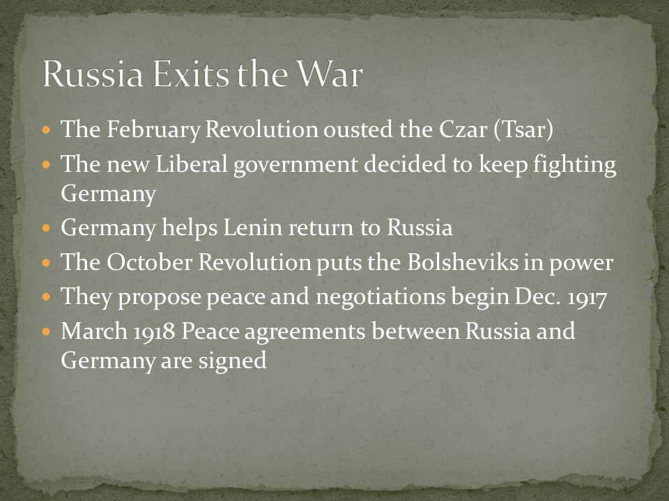The February Revolution ousted the Czar (Tsar) The new Liberal government decided to keep fighting Germany Germany helps Lenin return to Russia The October Revolution puts the Bolsheviks in power They propose peace and negotiations begin Dec.