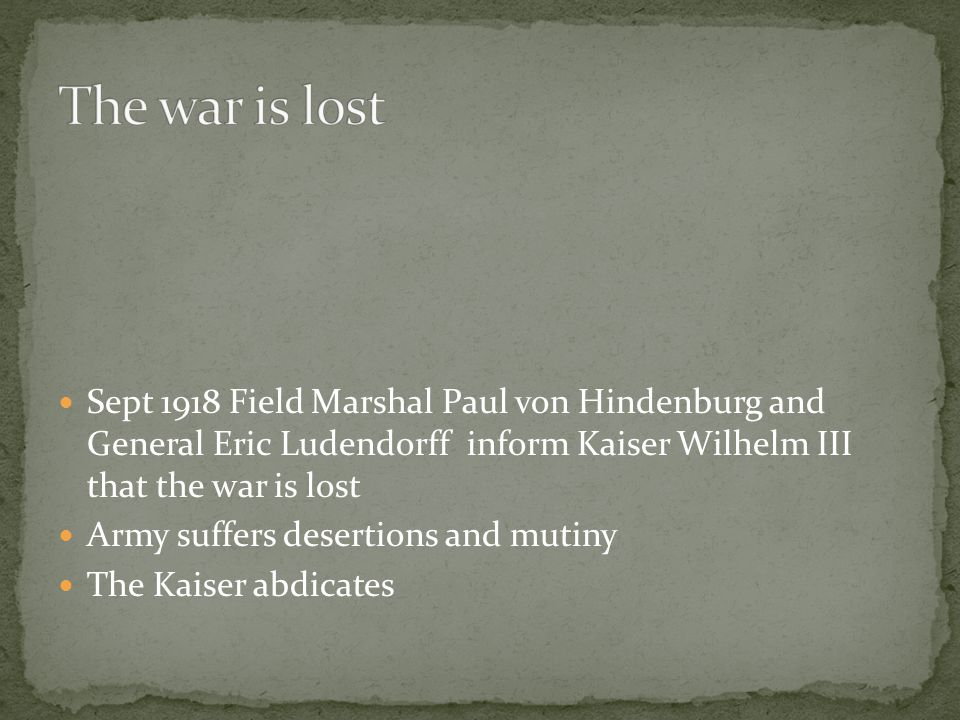 Sept 1918 Field Marshal Paul von Hindenburg and General Eric Ludendorff inform Kaiser Wilhelm III that the war is lost Army suffers desertions and mutiny The Kaiser abdicates
