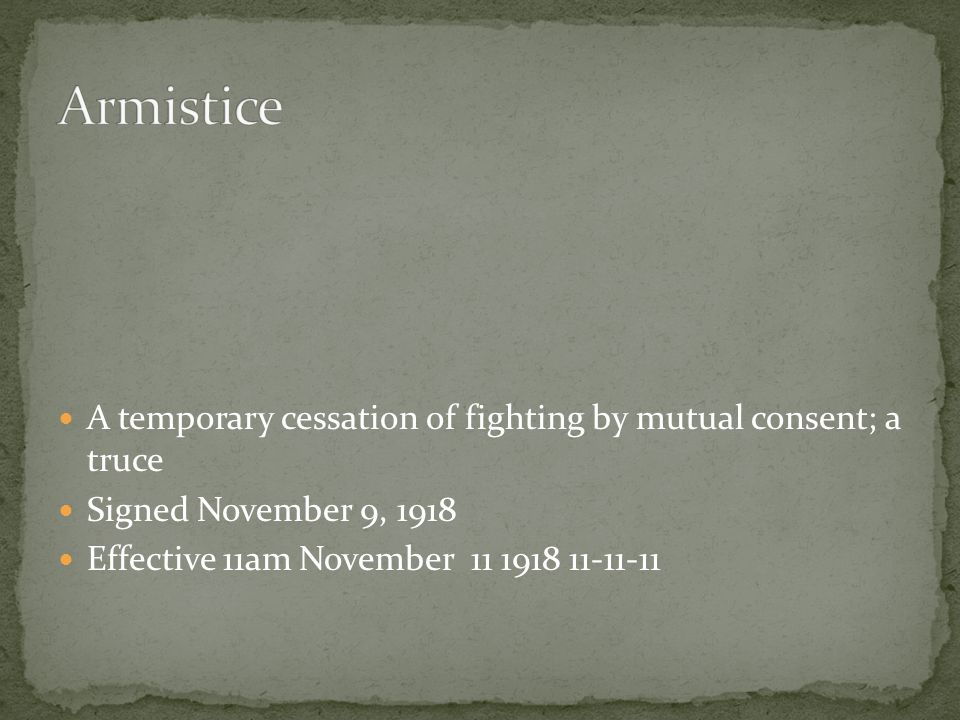 A temporary cessation of fighting by mutual consent; a truce Signed November 9, 1918 Effective 11am November 11 1918 11-11-11