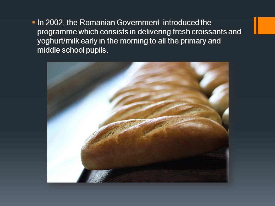  In 2002, the Romanian Government introduced the programme which consists in delivering fresh croissants and yoghurt/milk early in the morning to all the primary and middle school pupils.