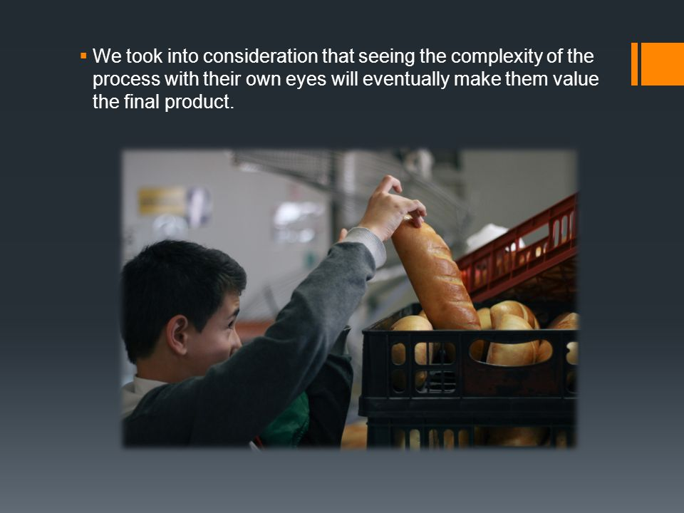  We took into consideration that seeing the complexity of the process with their own eyes will eventually make them value the final product.