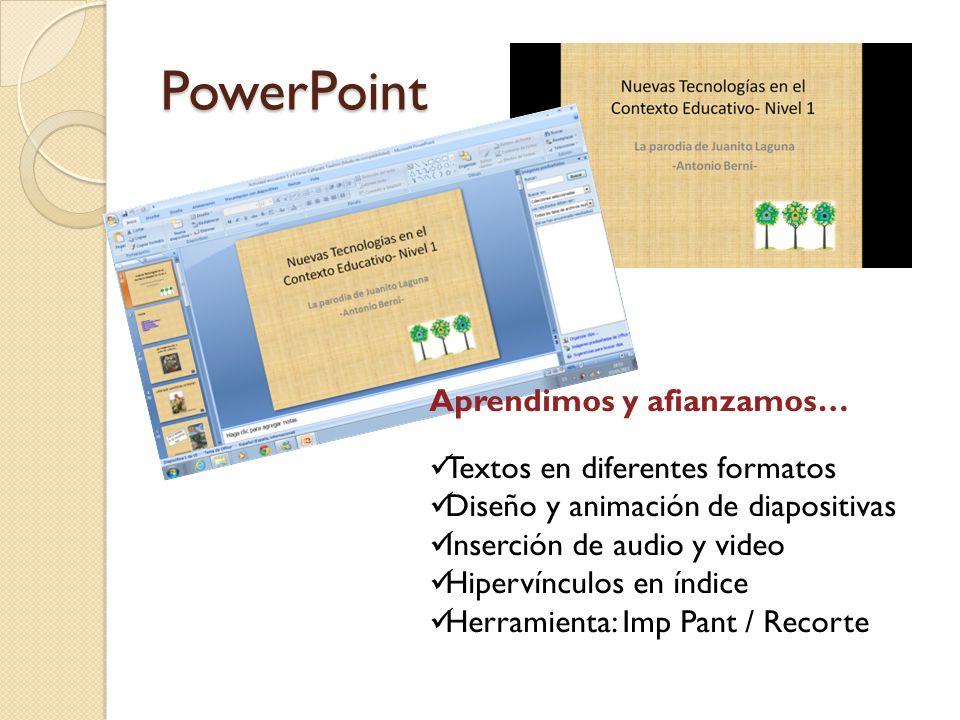 PowerPoint Aprendimos y afianzamos… Textos en diferentes formatos Diseño y animación de diapositivas Inserción de audio y video Hipervínculos en índic