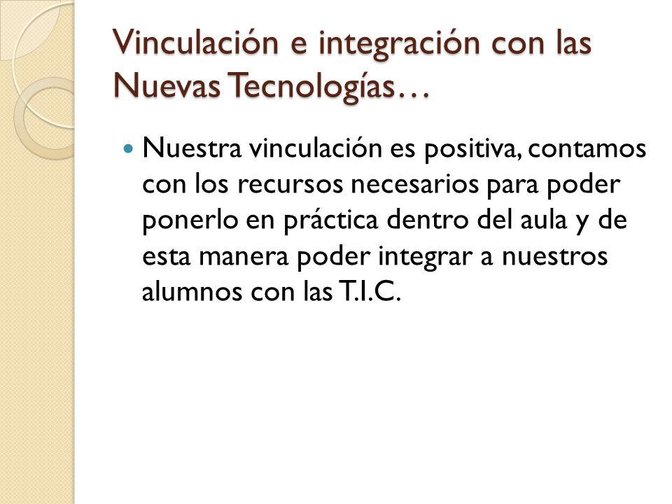 Vinculación e integración con las Nuevas Tecnologías… Nuestra vinculación es positiva, contamos con los recursos necesarios para poder ponerlo en prác