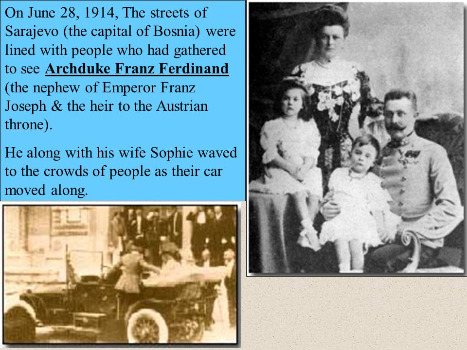 On June 28, 1914, The streets of Sarajevo (the capital of Bosnia) were lined with people who had gathered to see Archduke Franz Ferdinand (the nephew
